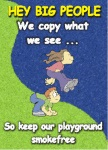 Example of smokefree playgrounds poster - Hey big people we copy what we see. Kids run better on clean air.