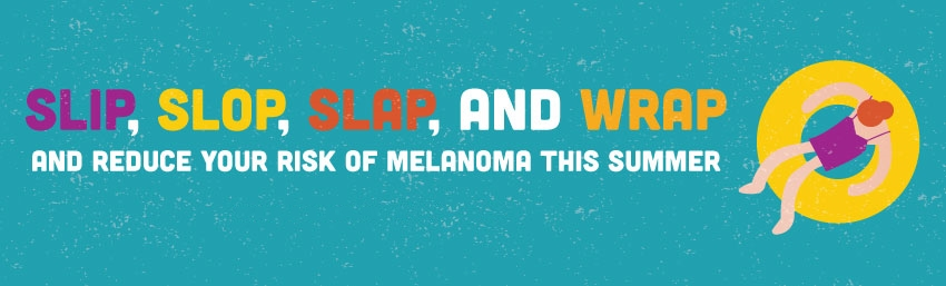 Slip slop slap and wrap and reduce your risk of melanoma this summer.
